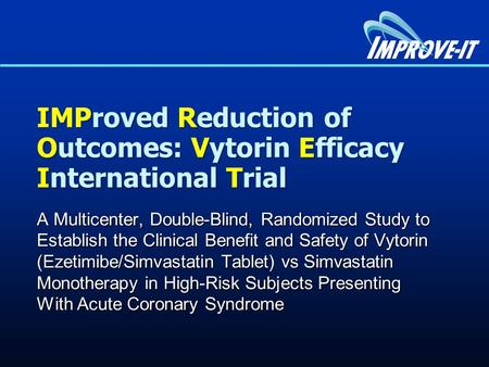IMProved Reduction of Outcomes: Vytorin Efficacy International Trial A Multicenter, Double-Blind, Randomized Study to Establish the Clinical Benefit and.