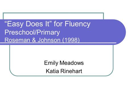 """Easy Does It"" for Fluency Preschool/Primary Roseman & Johnson (1998) Emily Meadows Katia Rinehart."