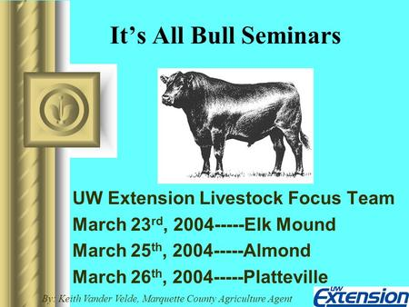 It's All Bull Seminars UW Extension Livestock Focus Team March 23 rd, 2004-----Elk Mound March 25 th, 2004-----Almond March 26 th, 2004-----Platteville.