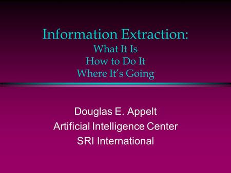 Information Extraction: What It Is How to Do It Where It's Going Douglas E. Appelt Artificial Intelligence Center SRI International.