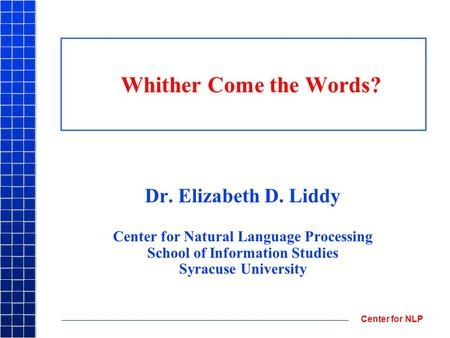 Center for NLP Whither Come the Words? Dr. Elizabeth D. Liddy Center for Natural Language Processing School of Information Studies Syracuse University.