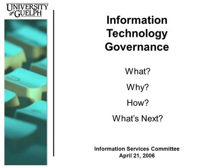 Information Technology Governance What? Why? How? What's Next? Information Services Committee April 21, 2006.