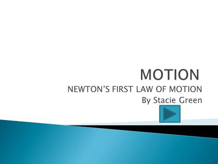"NEWTON'S FIRST LAW OF MOTION By Stacie Green  We know that ""motion"" is any object that is moving.  We know that we describe motion in 3 ways: ◦ HOW."