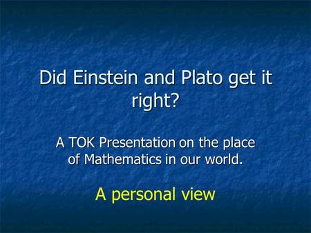 Did Einstein and Plato get it right? A TOK Presentation on the place of Mathematics in our world. A personal view.