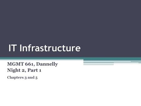 IT Infrastructure MGMT 661, Dannelly Night 2, Part 1 Chapters 3 and 5.