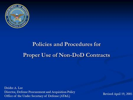 Policies and Procedures for Proper Use of Non-DoD Contracts Revised April 19, 2005 Deidre A. Lee Director, Defense Procurement and Acquisition Policy Office.