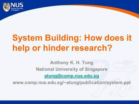 System Building: How does it help or hinder research? Anthony K. H. Tung National University of Singapore