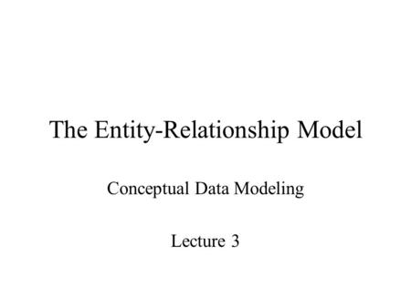 The Entity-Relationship Model Conceptual Data Modeling Lecture 3.
