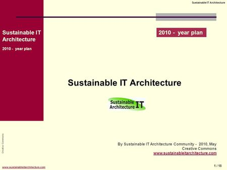 Creative Commons Sustainable IT Architecture 2010 - year plan 1 / 18 Sustainable IT Architecture www.sustainableitarchitecture.com Sustainable IT Architecture.