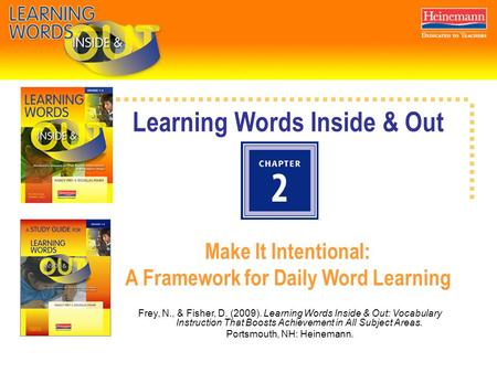 Learning Words Inside & Out Make It Intentional: A Framework for Daily Word Learning Frey, N., & Fisher, D. (2009). Learning Words Inside & Out: Vocabulary.