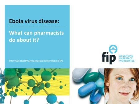 Ebola virus disease: What can pharmacists do about it? International Pharmaceutical Federation (FIP)