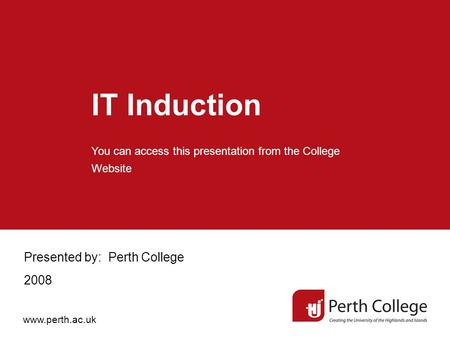 IT Induction Presented by: Perth College 2008 You can access this presentation from the College Website www.perth.ac.uk.