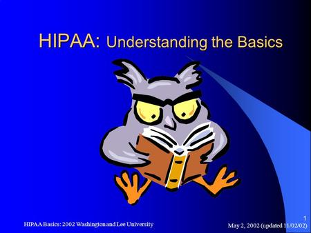 May 2, 2002 (updated 11/02/02) HIPAA Basics: 2002 Washington and Lee University 1 HIPAA: Understanding the Basics.