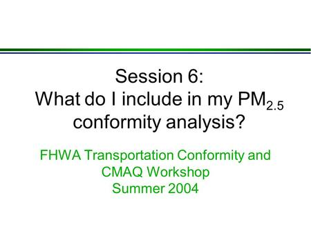 Session 6: What do I include in my PM 2.5 conformity analysis? FHWA Transportation Conformity and CMAQ Workshop Summer 2004.