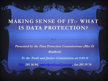 MAKING SENSE OF IT:- WHAT IS DATA PROTECTION? Presented by the Data Protection Commissioner (Mrs D. Madhub) To the Truth and Justice Commission on 9.03.11.