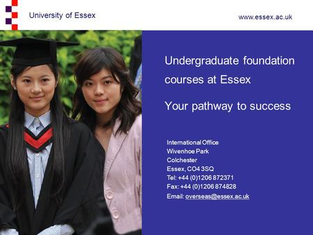 University of Essex www.essex.ac.uk Undergraduate foundation courses at Essex Your pathway to success International Office Wivenhoe Park Colchester Essex,