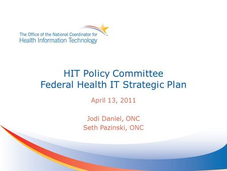 HIT Policy Committee Federal Health IT Strategic Plan April 13, 2011 Jodi Daniel, ONC Seth Pazinski, ONC.