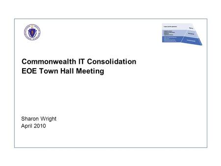 Commonwealth IT Consolidation EOE Town Hall Meeting Sharon Wright April 2010.