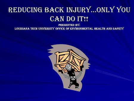 REDUCING BACK INJURY…ONLY YOU CAN DO IT!! PRESENTED BY: LOUISIANA TECH UNIVERSITY OFFICE OF ENVIRONMENTAL HEALTH AND SAFETY.