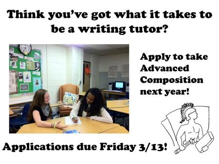 Think you've got what it takes to be a writing tutor? Apply to take Advanced Composition next year! Applications due Friday 3/13!