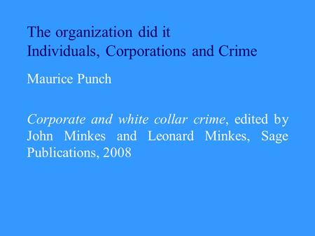 The organization did it Individuals, Corporations and Crime Maurice Punch Corporate and white collar crime, edited by John Minkes and Leonard Minkes, Sage.