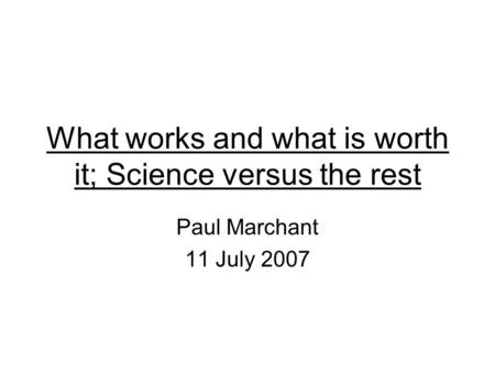 What works and what is worth it; Science versus the rest Paul Marchant 11 July 2007.