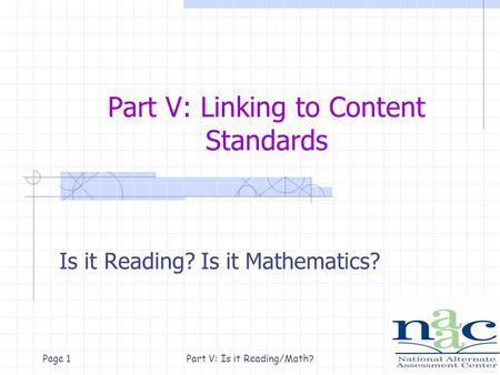 Part V: Is it Reading/Math?Page 1 Part V: Linking to Content Standards Is it Reading? Is it Mathematics?