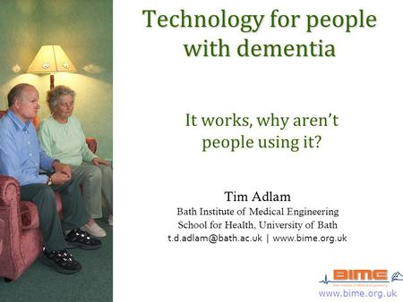 Www.bime.org.uk Technology for people with dementia It works, why aren't people using it? Tim Adlam Bath Institute of Medical Engineering School for Health,