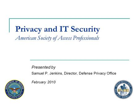 Privacy and IT Security American Society of Access Professionals Presented by Samuel P. Jenkins, Director, Defense Privacy Office February 2010.
