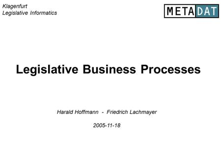 Legislative Business Processes Klagenfurt Legislative Informatics Harald Hoffmann - Friedrich Lachmayer 2005-11-18.