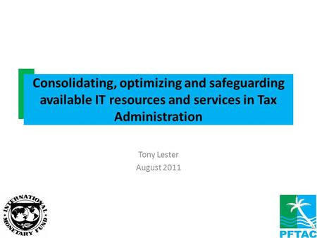 Tony Lester August 2011 Consolidating, optimizing and safeguarding available IT resources and services in Tax Administration 1.