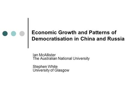 Economic Growth and Patterns of Democratisation in China and Russia Ian McAllister The Australian National University Stephen White University of Glasgow.