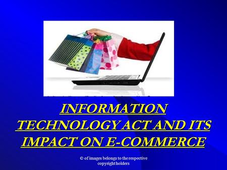 INFORMATION TECHNOLOGY ACT AND ITS IMPACT ON E-COMMERCE © of images belongs to the respective copyright holders.