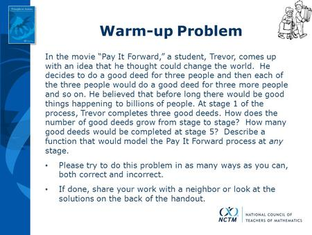 "Warm-up Problem In the movie ""Pay It Forward,"" a student, Trevor, comes up with an idea that he thought could change the world. He decides to do a."