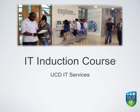 IT Induction Course UCD IT Services. Contents Help & Advice Accessing IT Services UCD Connect Printing in UCD Teaching & Learning Services Apps Services.