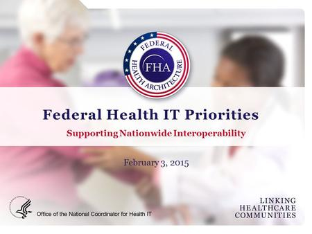Federal Health IT Priorities Supporting Nationwide Interoperability February 3, 2015.