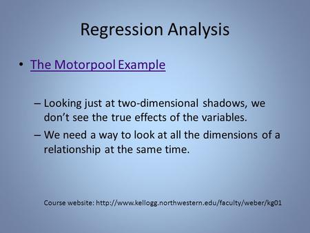 Regression Analysis The Motorpool Example – Looking just at two-dimensional shadows, we don't see the true effects of the variables. – We need a way to.