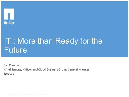 IT : More than Ready for the Future ​Jon Kissane ​Chief Strategy Officer and Cloud Business Group General Manager ​NetApp © 2014 NetApp, Inc. All rights.