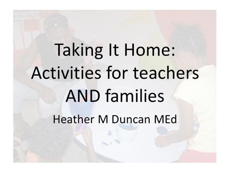 Taking It Home: Activities for teachers AND families Heather M Duncan MEd.