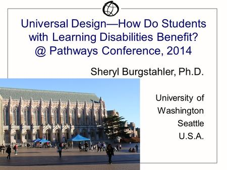 Universal Design—How Do Students with Learning Disabilities Pathways Conference, 2014 Sheryl Burgstahler, Ph.D. University of Washington Seattle.