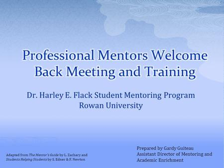 Dr. Harley E. Flack Student Mentoring Program Rowan University Prepared by Gardy Guiteau Assistant Director of Mentoring and Academic Enrichment Adapted.