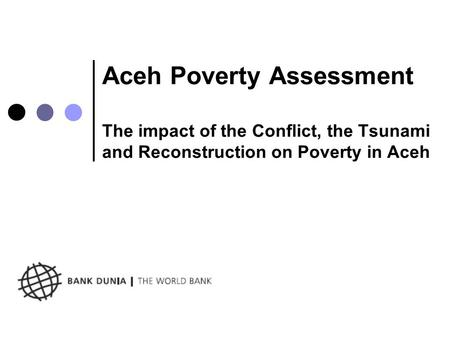 Aceh Poverty Assessment The impact of the Conflict, the Tsunami and Reconstruction on Poverty in Aceh.