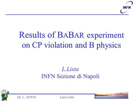 Gr. I, 10/9/01 Luca Lista L.Lista INFN Sezione di Napoli Results of B A B AR experiment on CP violation and B physics.