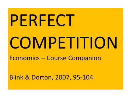 PERFECT COMPETITION Economics – Course Companion Blink & Dorton, 2007, 95-104.