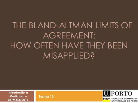 THE BLAND-ALTMAN LIMITS OF AGREEMENT: HOW OFTEN HAVE THEY BEEN MISAPPLIED? Introdução à Medicina – 23/Maio/2011 Turma 13.