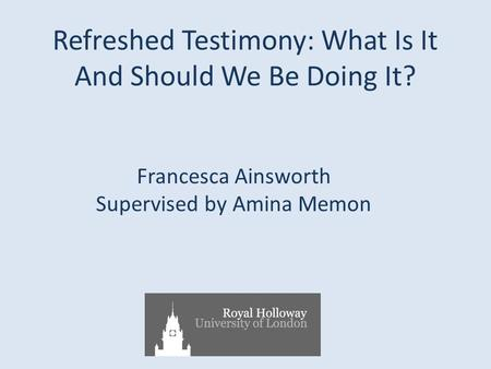 Refreshed Testimony: What Is It And Should We Be Doing It? Francesca Ainsworth Supervised by Amina Memon.