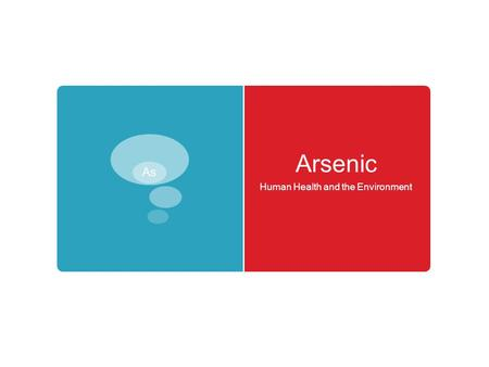 Arsenic Human Health and the Environment. Introduction to Arsenic Good Element – Bad Chemistry Arsenic Good Element – Bad Chemistry.
