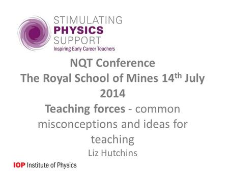 NQT Conference The Royal School of Mines 14 th July 2014 Teaching forces - common misconceptions and ideas for teaching Liz Hutchins.