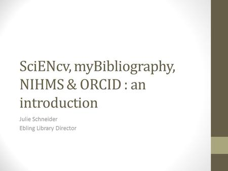 SciENcv, myBibliography, NIHMS & ORCID : an introduction Julie Schneider Ebling Library Director.