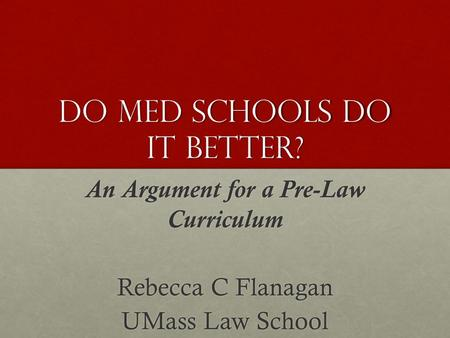 Do Med schools do it better? An Argument for a Pre-Law Curriculum Rebecca C Flanagan UMass Law School.